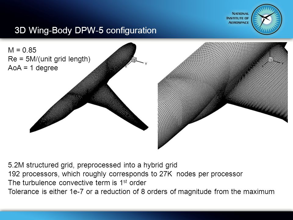 3D Wing-Body DPW-5 configuration 5.2M structured grid, preprocessed into a hybrid grid 192 processors, which roughly corresponds to 27K nodes per processor The turbulence convective term is 1 st order Tolerance is either 1e-7 or a reduction of 8 orders of magnitude from the maximum M = 0.85 Re = 5M/(unit grid length) AoA = 1 degree