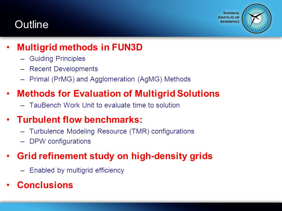 Multigrid methods in FUN3D –Guiding Principles –Recent Developments –Primal (PrMG) and Agglomeration (AgMG) Methods Methods for Evaluation of Multigrid Solutions –TauBench Work Unit to evaluate time to solution Turbulent flow benchmarks: –Turbulence Modeling Resource (TMR) configurations –DPW configurations Grid refinement study on high-density grids –Enabled by multigrid efficiency Conclusions Outline
