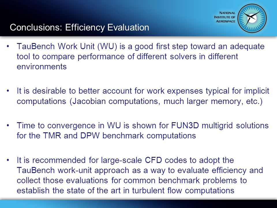 Conclusions: Efficiency Evaluation TauBench Work Unit (WU) is a good first step toward an adequate tool to compare performance of different solvers in different environments It is desirable to better account for work expenses typical for implicit computations (Jacobian computations, much larger memory, etc.) Time to convergence in WU is shown for FUN3D multigrid solutions for the TMR and DPW benchmark computations It is recommended for large-scale CFD codes to adopt the TauBench work-unit approach as a way to evaluate efficiency and collect those evaluations for common benchmark problems to establish the state of the art in turbulent flow computations