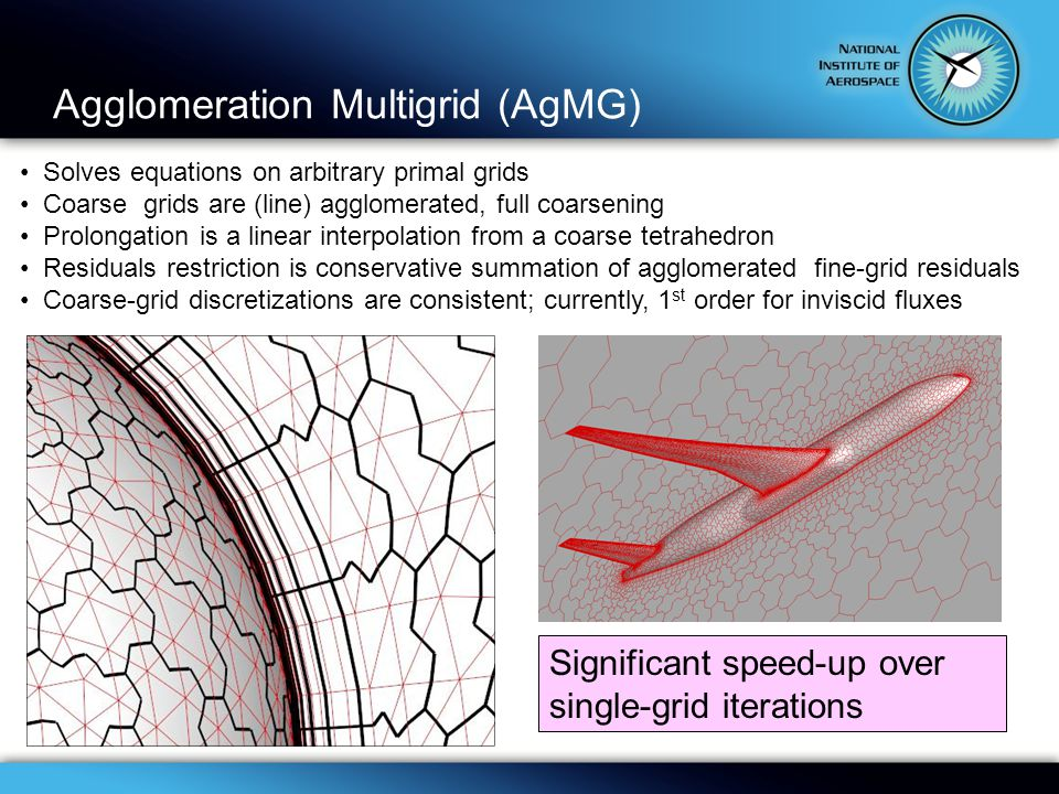 Agglomeration Multigrid (AgMG) Solves equations on arbitrary primal grids Coarse grids are (line) agglomerated, full coarsening Prolongation is a linear interpolation from a coarse tetrahedron Residuals restriction is conservative summation of agglomerated fine-grid residuals Coarse-grid discretizations are consistent; currently, 1 st order for inviscid fluxes Significant speed-up over single-grid iterations