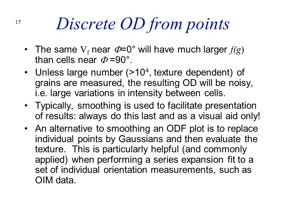 15 Discrete OD from points The same V f near  =0° will have much larger f(g) than cells near  =90°. Unless large number (>10 4, texture dependent) o