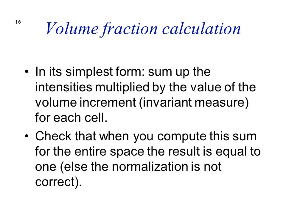 16 Volume fraction calculation In its simplest form: sum up the intensities multiplied by the value of the volume increment (invariant measure) for ea