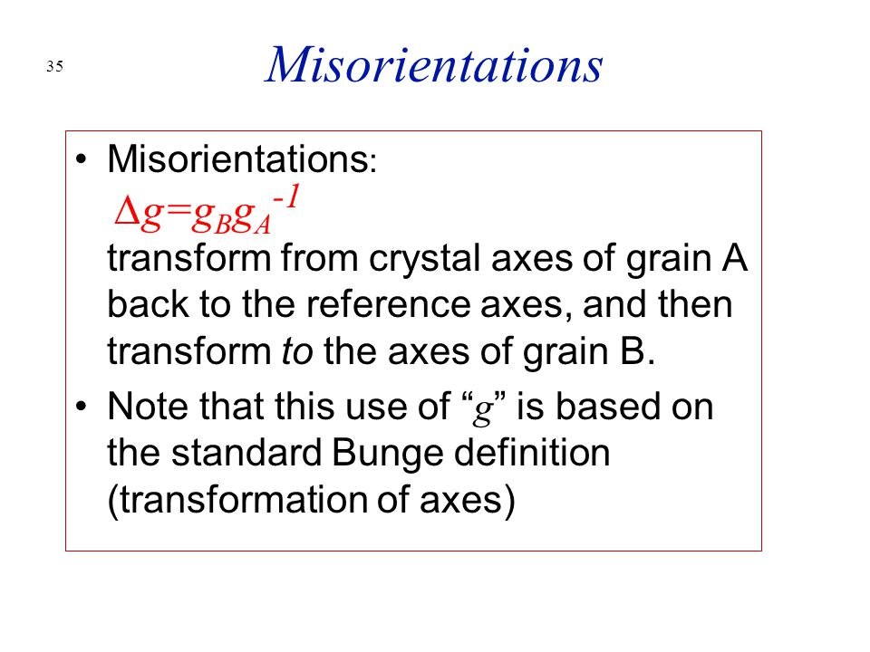 35 Misorientations Misorientations : ∆g=g B g A -1 transform from crystal axes of grain A back to the reference axes, and then transform to the axes o