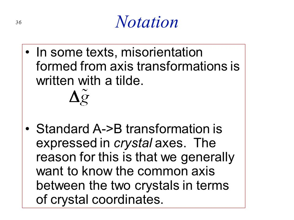 36 Notation In some texts, misorientation formed from axis transformations is written with a tilde. Standard A->B transformation is expressed in cryst