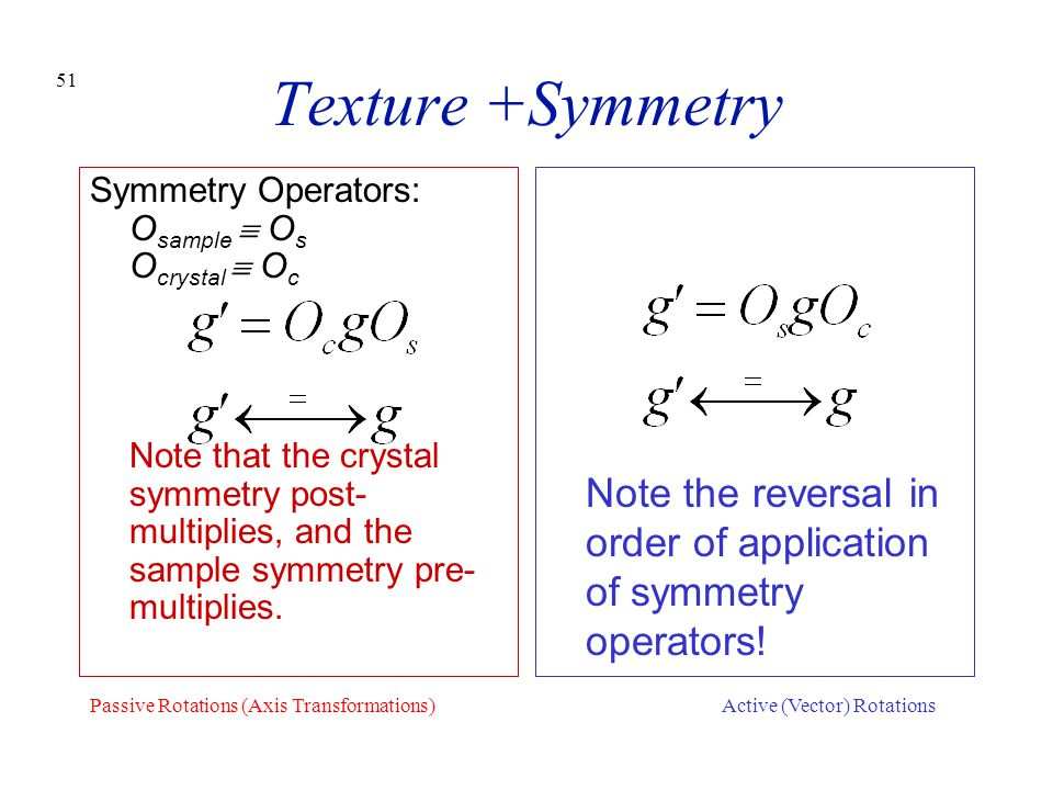 51 Texture +Symmetry Symmetry Operators: O sample  O s O crystal  O c Note that the crystal symmetry post- multiplies, and the sample symmetry pre-