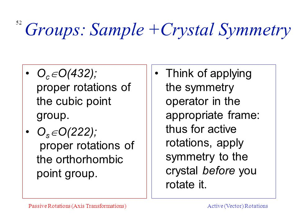 52 Groups: Sample +Crystal Symmetry O c  O(432); proper rotations of the cubic point group. O s  O(222); proper rotations of the orthorhombic point