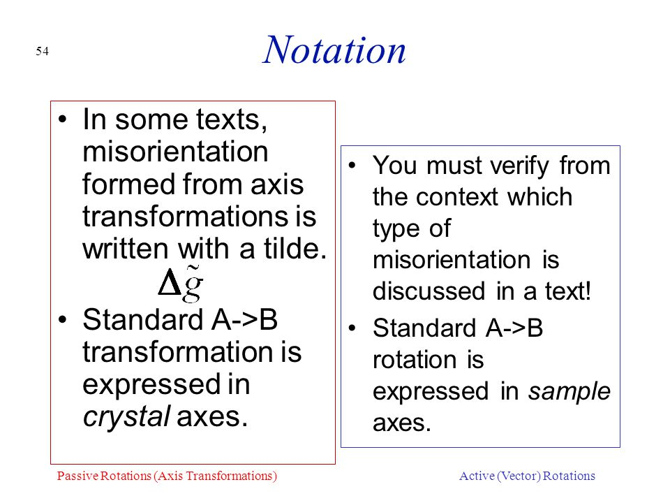 54 Notation In some texts, misorientation formed from axis transformations is written with a tilde. Standard A->B transformation is expressed in cryst