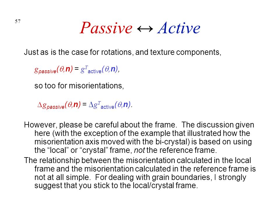 57 Passive ↔ Active Just as is the case for rotations, and texture components, g passive ( ,n) = g T active ( ,n), so too for misorientations, ∆g pa