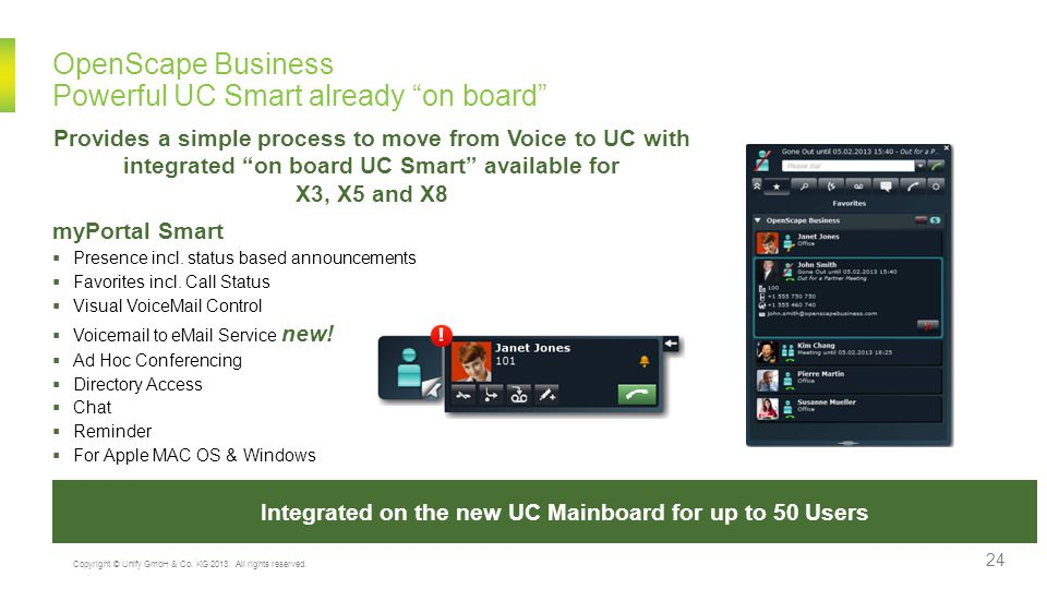 Embedded UC – Product enhancements Access your desktop and voice control from anywhere Powerful Voice & UC Feature Values embedded in the box Voicemail – Fully integrated into UC Smart  up to 300 Voicemail boxes  6 Channels, 32h recording  TUI or UC Smart controlled  Voice Quality G.711 Wave  Enhanced password security  Announcement port start/stop or Loop  Group Mailbox (MWI to all members) Auto Attendant - No need for additional hardware  up to 100 Auto Attendant Mailboxes  Multi Level Attendant, AA to AA, Mailbox or numbers  4 Auto Attendant Greetings for: night/day, manual selection, etc.
