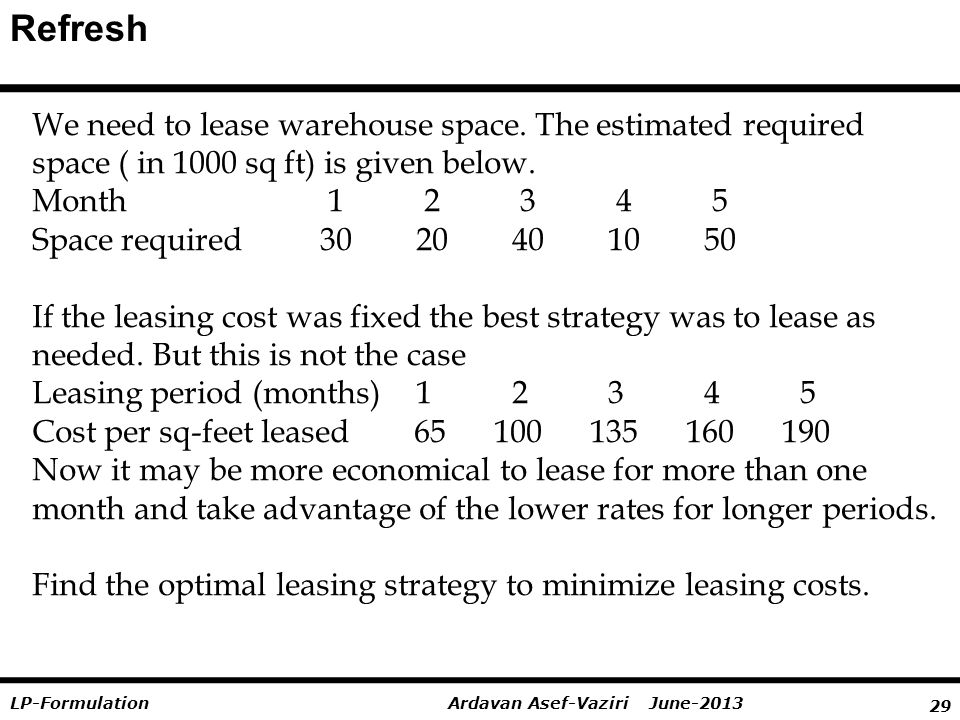 29 Ardavan Asef-Vaziri June-2013LP-Formulation Refresh We need to lease warehouse space. The estimated required space ( in 1000 sq ft) is given below.