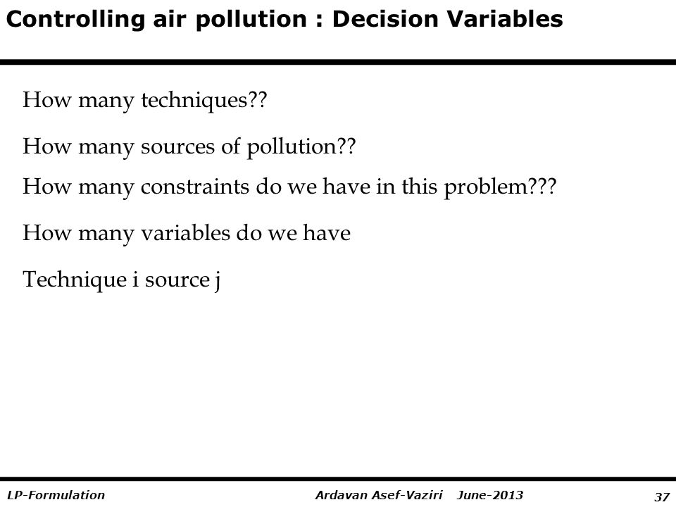 37 Ardavan Asef-Vaziri June-2013LP-Formulation Controlling air pollution : Decision Variables How many techniques .