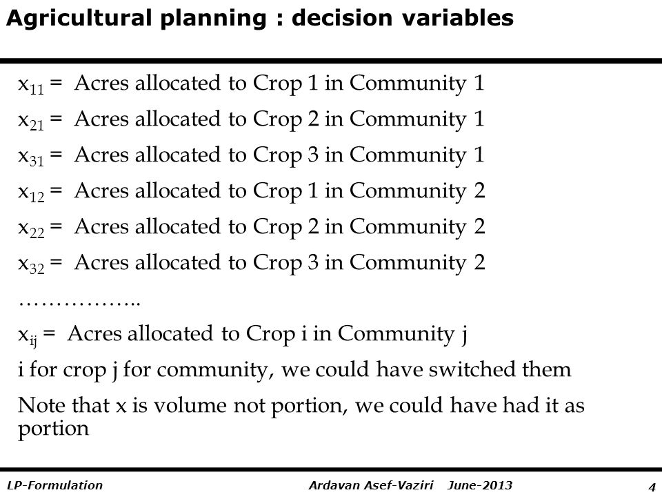 4 Ardavan Asef-Vaziri June-2013LP-Formulation Agricultural planning : decision variables x 11 = Acres allocated to Crop 1 in Community 1 x 21 = Acres