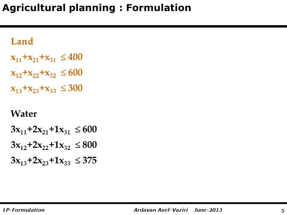 5 Ardavan Asef-Vaziri June-2013LP-Formulation Agricultural planning : Formulation Land x 11 +x 21 +x 31   400 x 12 +x 22 +x 32   600 x 13 +x 23 +x 33  300 Water 3x 11 +2x 21 +1x 31   600 3x 12 +2x 22 +1x 32   800 3x 13 +2x 23 +1x 33  375
