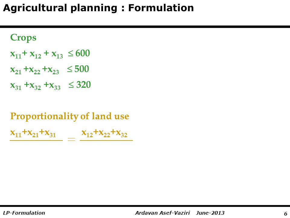 6 Ardavan Asef-Vaziri June-2013LP-Formulation Agricultural planning : Formulation Crops x 11 + x 12 + x 13   600 x 21 +x 22 +x 23   500 x 31 +x 32 +x 33   320 Proportionality of land use x 11 +x 21 +x 31 x 12 +x 22 +x 32 400 600 x 11 +x 21 +x 31 x 13 +x 23 +x 33 400 300