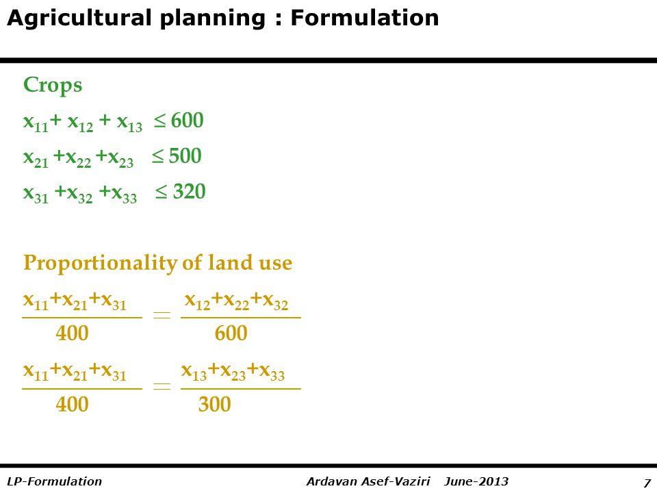 7 Ardavan Asef-Vaziri June-2013LP-Formulation Agricultural planning : Formulation Crops x 11 + x 12 + x 13   600 x 21 +x 22 +x 23   500 x 31 +x 32 +x 33   320 Proportionality of land use x 11 +x 21 +x 31 x 12 +x 22 +x 32 400 600 x 11 +x 21 +x 31 x 13 +x 23 +x 33 400 300