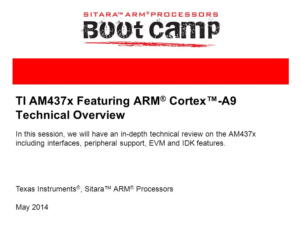 Texas Instruments ®, Sitara™ ARM ® Processors TI AM437x Featuring ARM ® Cortex™-A9 Technical Overview In this session, we will have an in-depth techni