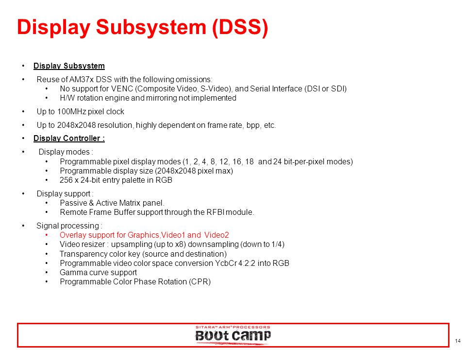 14 Display Subsystem (DSS) Display Subsystem Reuse of AM37x DSS with the following omissions: No support for VENC (Composite Video, S-Video), and Seri