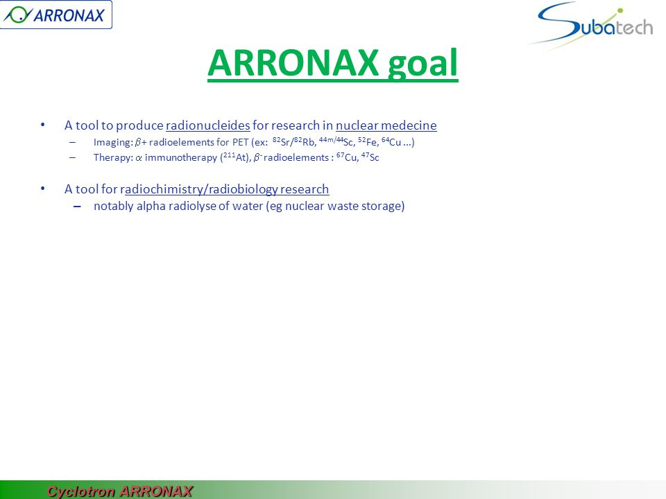 ARRONAX goal A tool to produce radionucleides for research in nuclear medecine – Imaging:  + radioelements for PET (ex: 82 Sr/ 82 Rb, 44m/44 Sc, 52 F