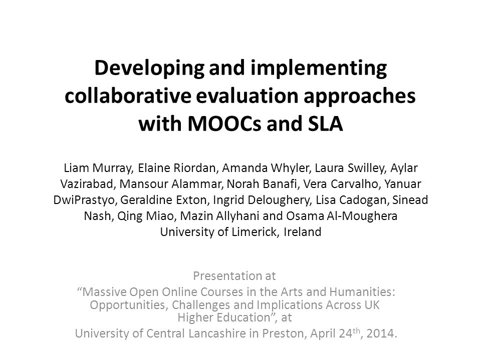 Overview The Evaluation Team and types of MOOCs followed; Evaluation Methods Common and discrete features of the MOOC experiences; Pedagogic Implications of MOOCs; Analysis and Assessment Issues; Results and recommendations on potential for repurposing and designing for SLA; Adding to the current debate.