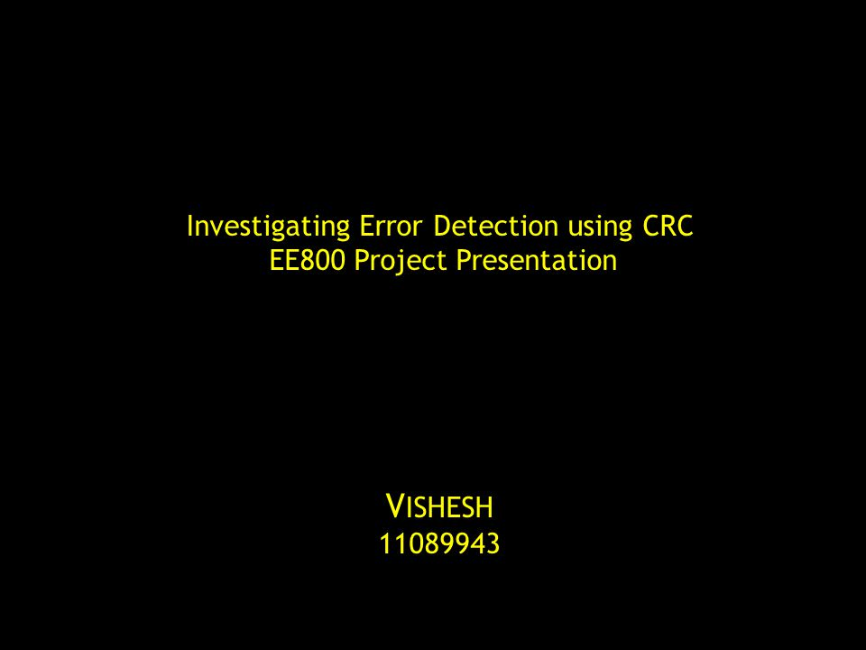 Investigating Error Detection using CRC EE800 Project Presentation V ISHESH 11089943