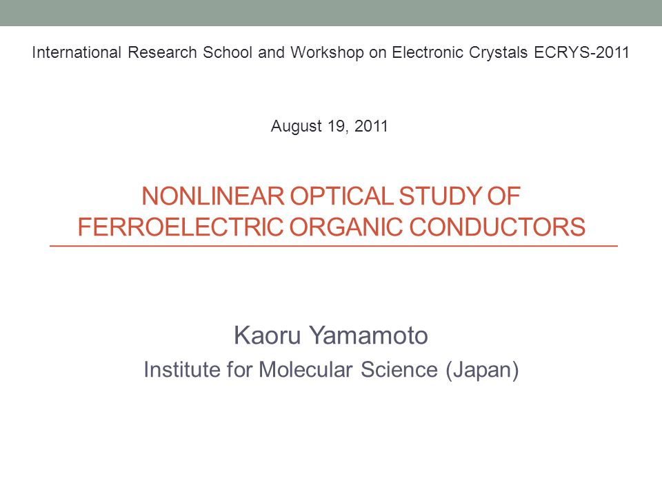 NONLINEAR OPTICAL STUDY OF FERROELECTRIC ORGANIC CONDUCTORS Kaoru Yamamoto Institute for Molecular Science (Japan) International Research School and W