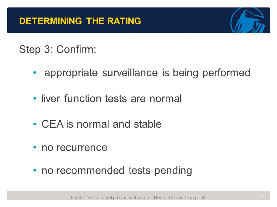 DETERMINING THE RATING Step 3: Confirm: appropriate surveillance is being performed liver function tests are normal CEA is normal and stable no recurrence no recommended tests pending For the education of producers/brokers.