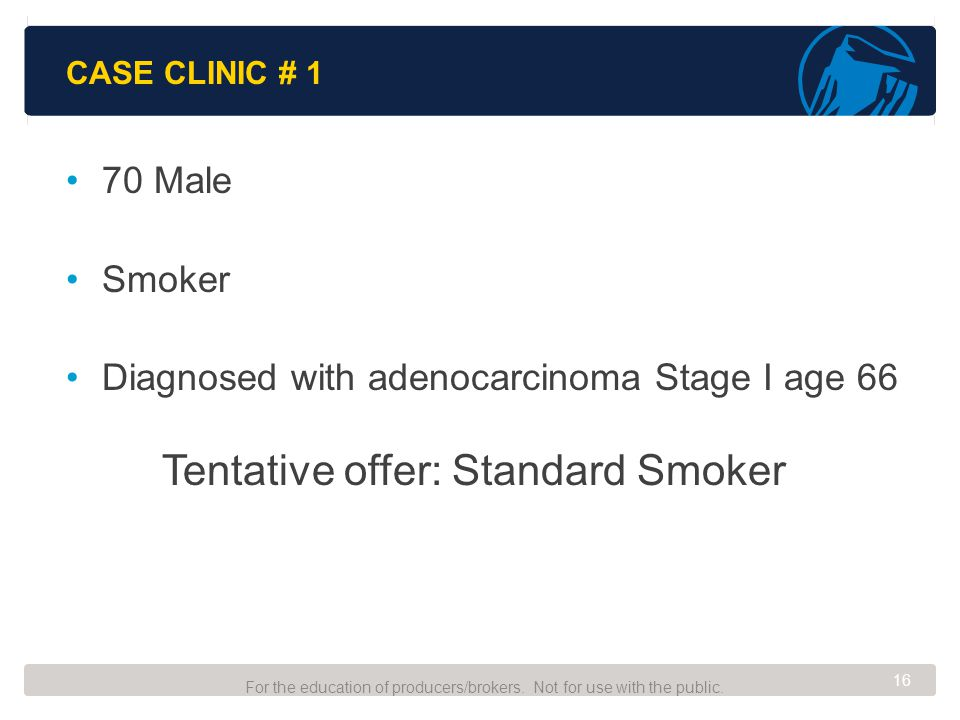 CASE CLINIC # 1 70 Male Smoker Diagnosed with adenocarcinoma Stage I age 66 Tentative offer: Standard Smoker For the education of producers/brokers.