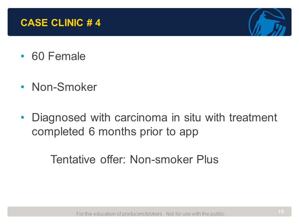 CASE CLINIC # 4 60 Female Non-Smoker Diagnosed with carcinoma in situ with treatment completed 6 months prior to app Tentative offer: Non-smoker Plus For the education of producers/brokers.