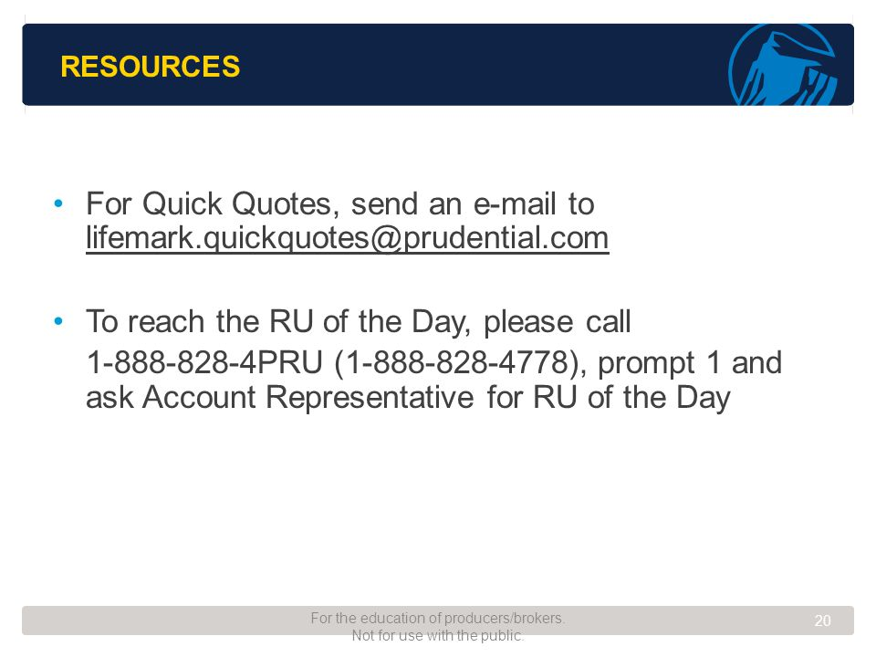 RESOURCES For Quick Quotes, send an e-mail to lifemark.quickquotes@prudential.com lifemark.quickquotes@prudential.com To reach the RU of the Day, please call 1-888-828-4PRU (1-888-828-4778), prompt 1 and ask Account Representative for RU of the Day 20 For the education of producers/brokers.