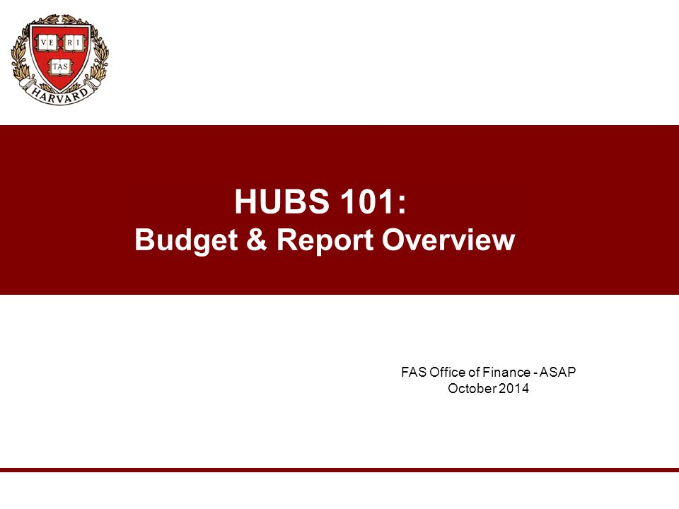 HUBS 101: Budget & Report Overview FAS Office of Finance - ASAP October 2014