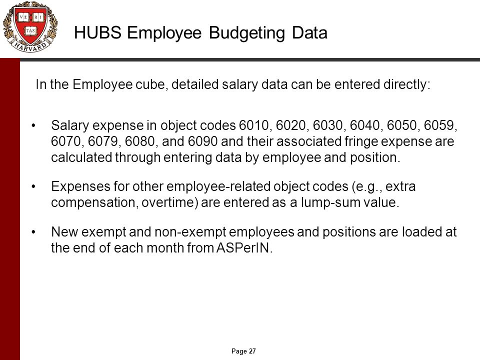 Page 27 HUBS Employee Budgeting Data In the Employee cube, detailed salary data can be entered directly: Salary expense in object codes 6010, 6020, 6030, 6040, 6050, 6059, 6070, 6079, 6080, and 6090 and their associated fringe expense are calculated through entering data by employee and position.