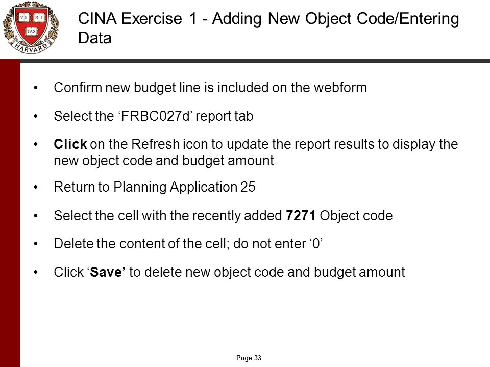 Page 33 CINA Exercise 1 - Adding New Object Code/Entering Data Confirm new budget line is included on the webform Select the 'FRBC027d' report tab Click on the Refresh icon to update the report results to display the new object code and budget amount Return to Planning Application 25 Select the cell with the recently added 7271 Object code Delete the content of the cell; do not enter '0' Click 'Save' to delete new object code and budget amount