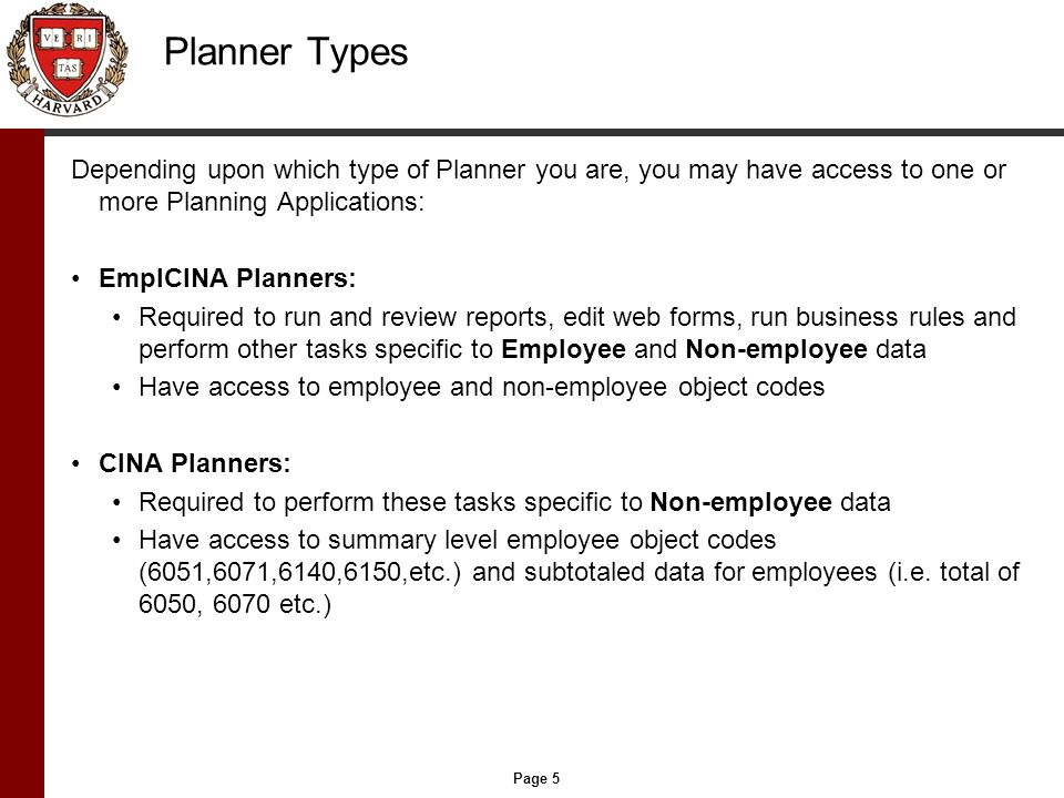 Page 5 Planner Types Depending upon which type of Planner you are, you may have access to one or more Planning Applications: EmplCINA Planners: Required to run and review reports, edit web forms, run business rules and perform other tasks specific to Employee and Non-employee data Have access to employee and non-employee object codes CINA Planners: Required to perform these tasks specific to Non-employee data Have access to summary level employee object codes (6051,6071,6140,6150,etc.) and subtotaled data for employees (i.e.