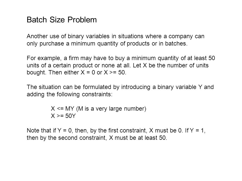 Batch Size Problem Another use of binary variables in situations where a company can only purchase a minimum quantity of products or in batches.