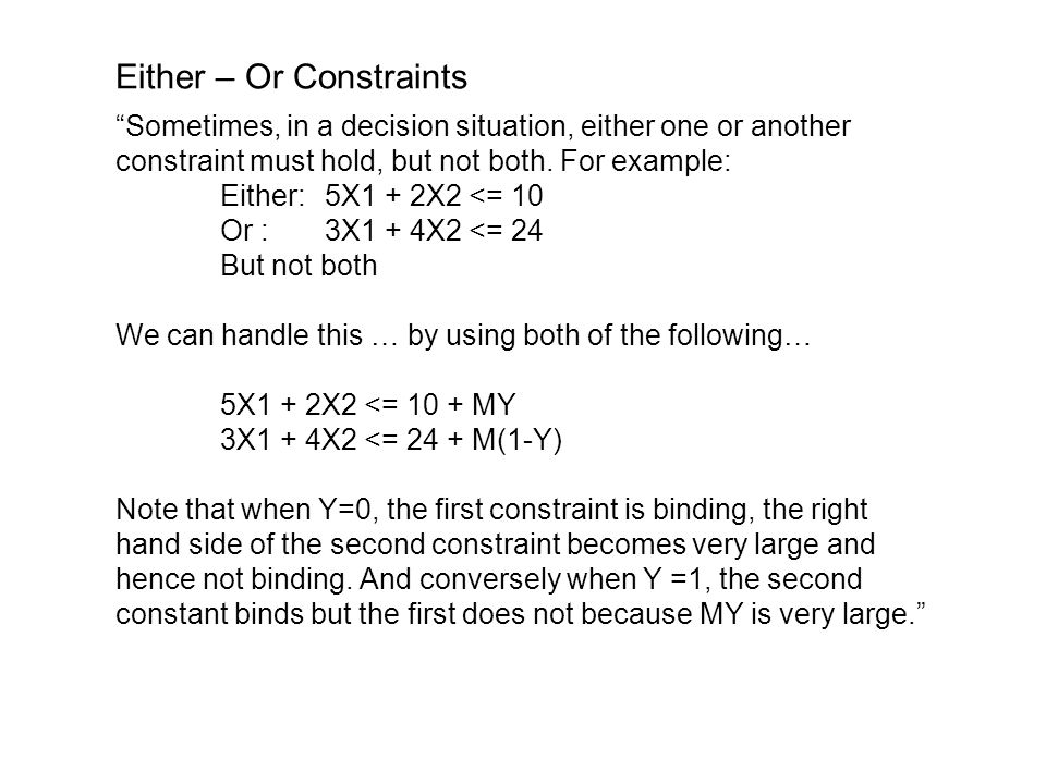 Either – Or Constraints Sometimes, in a decision situation, either one or another constraint must hold, but not both.