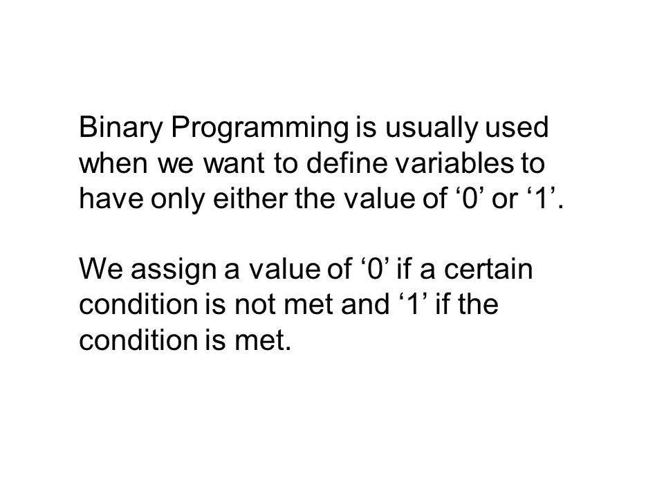Binary Programming is usually used when we want to define variables to have only either the value of '0' or '1'.
