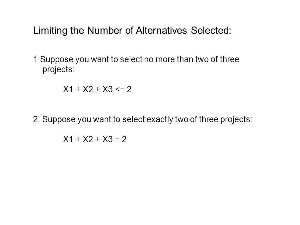 Dependent Selections: 1.The selection of one project (X1) depends in the selection of another project (X2) : X1 <= X2 or X1 – X2 <= 0 2.If we wish to either both be selected or both not be selected: X1 = X2or X1 – X2 = 0