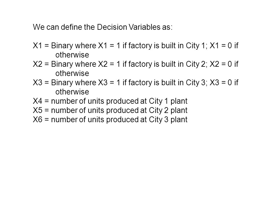 We can define the Decision Variables as: X1 = Binary where X1 = 1 if factory is built in City 1; X1 = 0 if otherwise X2 = Binary where X2 = 1 if factory is built in City 2; X2 = 0 if otherwise X3 = Binary where X3 = 1 if factory is built in City 3; X3 = 0 if otherwise X4 = number of units produced at City 1 plant X5 = number of units produced at City 2 plant X6 = number of units produced at City 3 plant