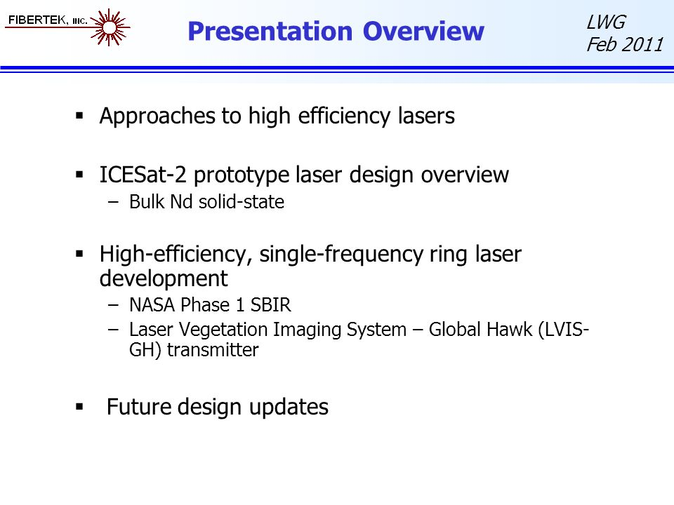 LWG Feb 2011 Presentation Overview  Approaches to high efficiency lasers  ICESat-2 prototype laser design overview –Bulk Nd solid-state  High-efficiency, single-frequency ring laser development –NASA Phase 1 SBIR –Laser Vegetation Imaging System – Global Hawk (LVIS- GH) transmitter  Future design updates