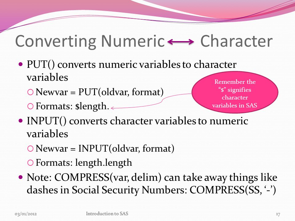Converting Numeric Character PUT() converts numeric variables to character variables  Newvar = PUT(oldvar, format)  Formats: $length.