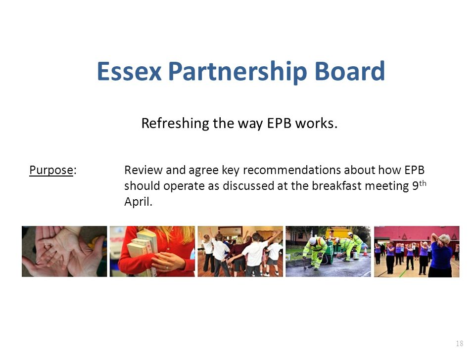 Essex Partnership Board Refreshing the way EPB works. 18 Purpose: Review and agree key recommendations about how EPB should operate as discussed at th