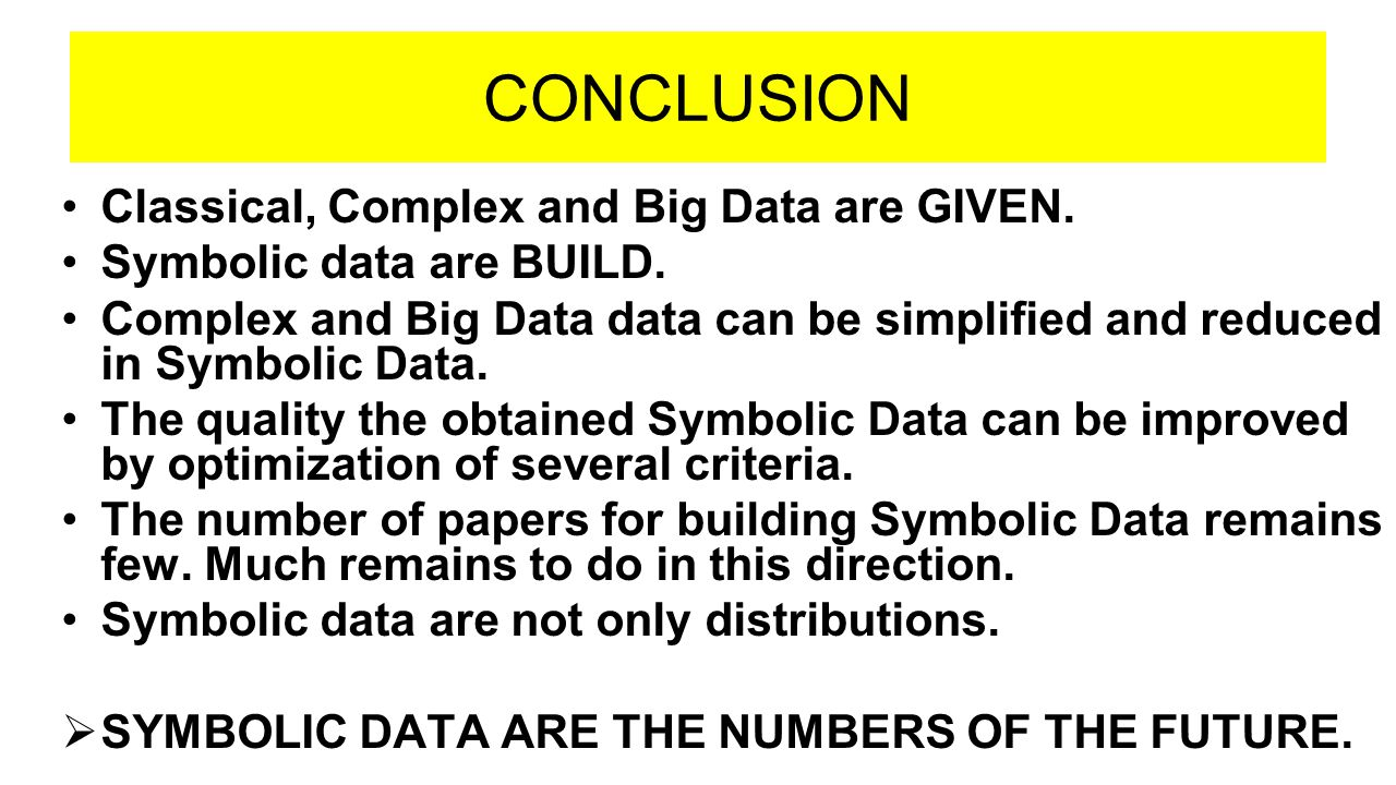 CONCLUSION Classical, Complex and Big Data are GIVEN. Symbolic data are BUILD. Complex and Big Data data can be simplified and reduced in Symbolic Dat