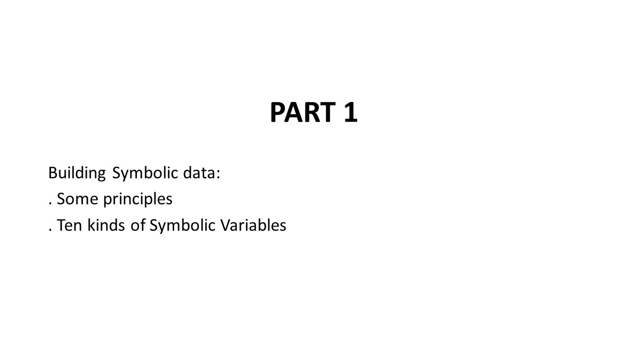 PART 1 Building Symbolic data:. Some principles. Ten kinds of Symbolic Variables