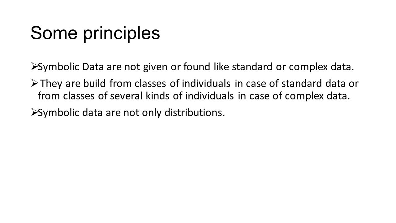 Some principles  Symbolic Data are not given or found like standard or complex data.  They are build from classes of individuals in case of standard
