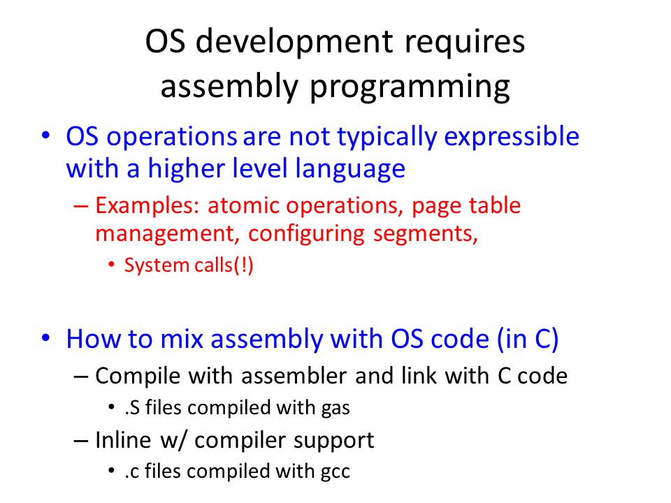 OS development requires assembly programming OS operations are not typically expressible with a higher level language – Examples: atomic operations, page table management, configuring segments, System calls(!) How to mix assembly with OS code (in C) – Compile with assembler and link with C code.S files compiled with gas – Inline w/ compiler support.c files compiled with gcc