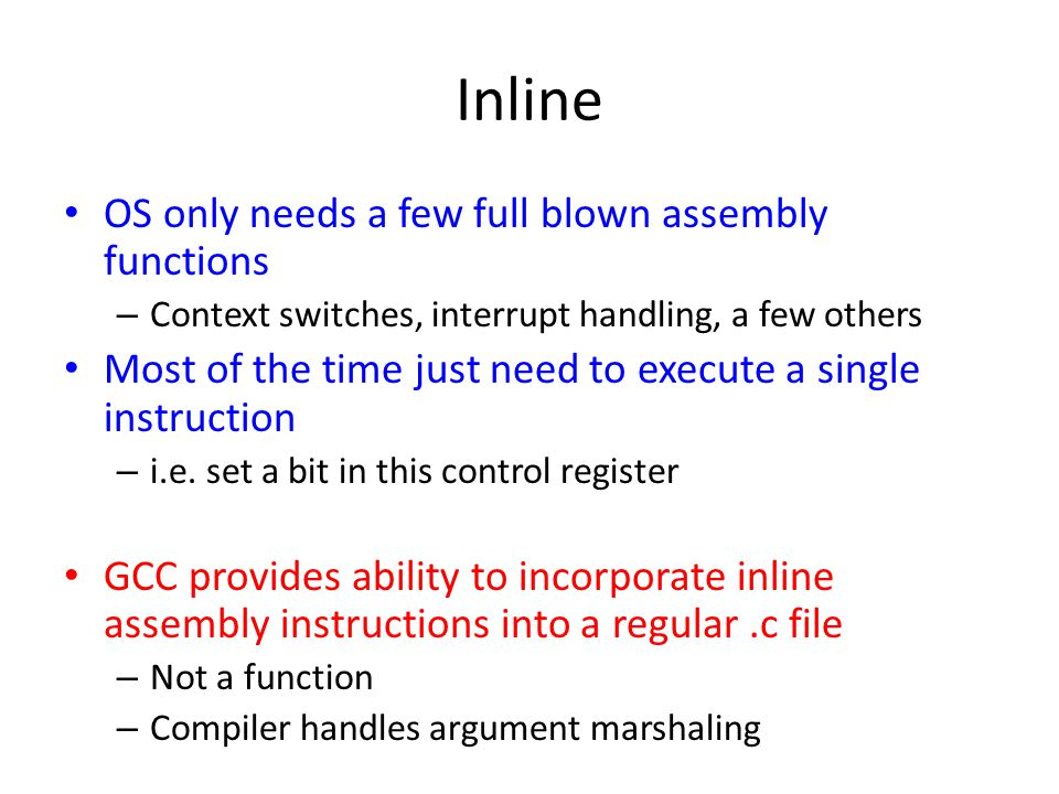 Inline OS only needs a few full blown assembly functions – Context switches, interrupt handling, a few others Most of the time just need to execute a single instruction – i.e.