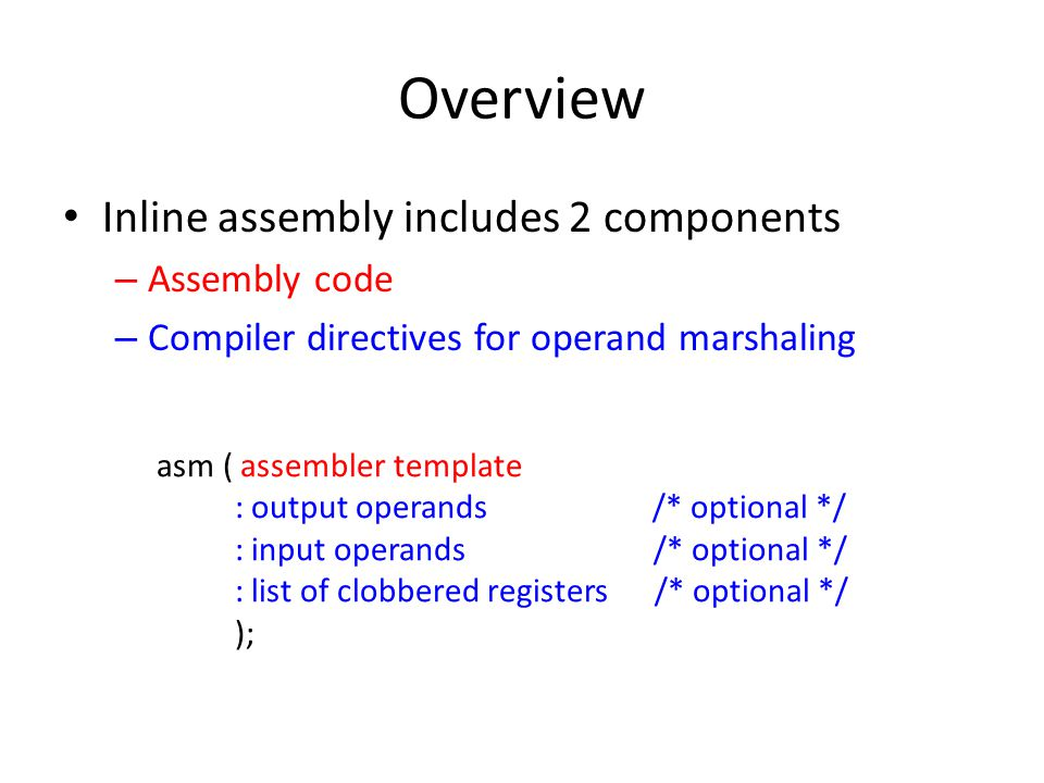 Overview Inline assembly includes 2 components – Assembly code – Compiler directives for operand marshaling asm ( assembler template : output operands /* optional */ : input operands /* optional */ : list of clobbered registers /* optional */ );