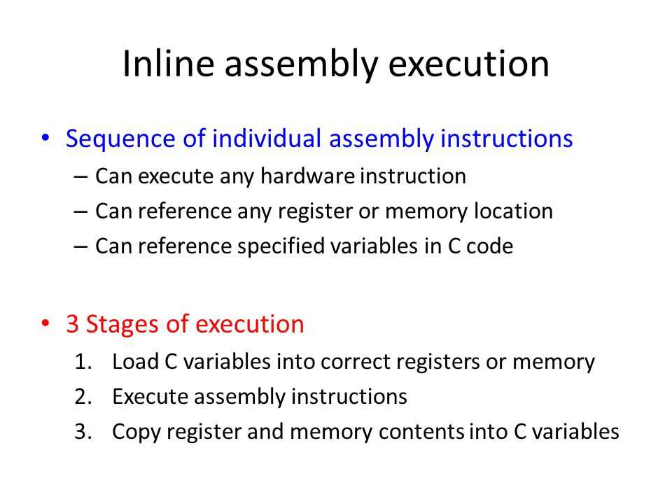 Inline assembly execution Sequence of individual assembly instructions – Can execute any hardware instruction – Can reference any register or memory location – Can reference specified variables in C code 3 Stages of execution 1.Load C variables into correct registers or memory 2.Execute assembly instructions 3.Copy register and memory contents into C variables