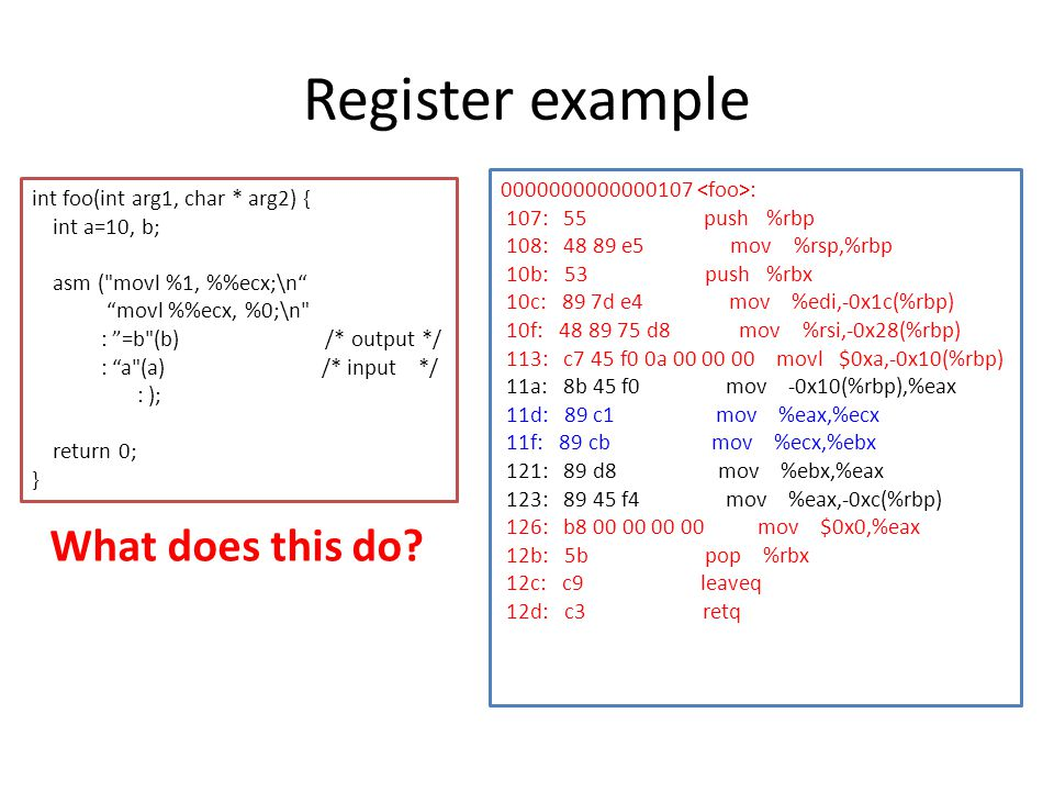 Register example int foo(int arg1, char * arg2) { int a=10, b; asm ( movl %1, %ecx;\n movl %ecx, %0;\n : =b (b) /* output */ : a (a) /* input */ : ); return 0; } What does this do.