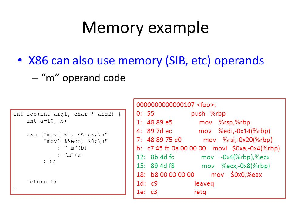 Memory example X86 can also use memory (SIB, etc) operands – m operand code 0000000000000107 : 0: 55 push %rbp 1: 48 89 e5 mov %rsp,%rbp 4: 89 7d ec mov %edi,-0x14(%rbp) 7: 48 89 75 e0 mov %rsi,-0x20(%rbp) b: c7 45 fc 0a 00 00 00 movl $0xa,-0x4(%rbp) 12: 8b 4d fc mov -0x4(%rbp),%ecx 15: 89 4d f8 mov %ecx,-0x8(%rbp) 18: b8 00 00 00 00 mov $0x0,%eax 1d: c9 leaveq 1e: c3 retq int foo(int arg1, char * arg2) { int a=10, b; asm ( movl %1, %ecx;\n movl %ecx, %0;\n : =m (b) : m (a) : ); return 0; }